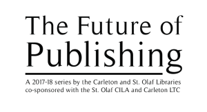 The Future of Publishing: A 2017-2018 series by the Carleton and St. Olaf Libraries; Co-sponsored with the St. Olaf CILA and Carleton LTC